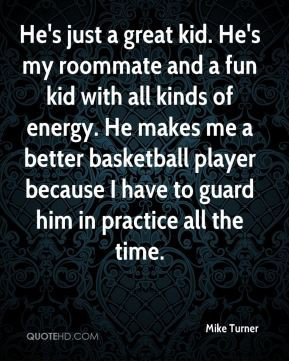Mike Turner - He's just a great kid. He's my roommate and a fun kid ...