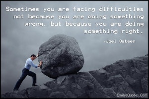 Sometimes you are facing difficulties not because you are doing ...