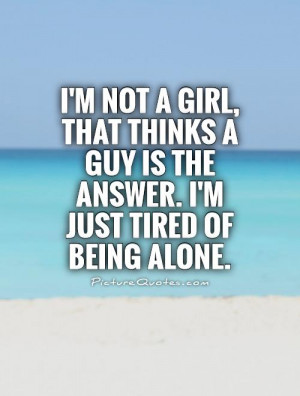 not a girl, that thinks a guy is the answer. I'm just tired of ...