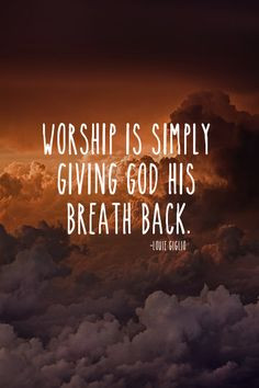 Worship is simply giving God His breath back - Louie Giglio More