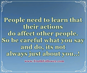 how my actions affect other people People need to learn that their actions do affect other people so be careful what you say and do, its not always just about you.