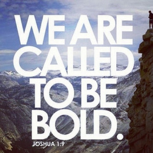 We are called to be bold. So go out and live!!