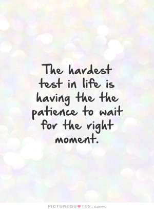 hardest tests in life the patience to wait for the right moment the
