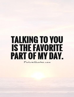 Talking to you is the favorite part of my day. Picture Quote #1