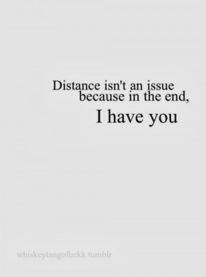 Distance isn't an issue because in the end, I have you