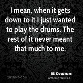 bill-kreutzmann-bill-kreutzmann-i-mean-when-it-gets-down-to-it-i-just ...
