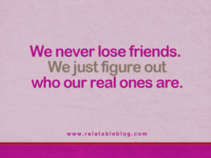 We never lose friends. We just figure out who our real ones are.