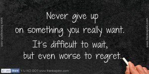 Never give up on something you really want. It's difficult to wait ...
