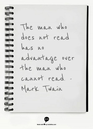 ... not read has no advantage over the man who cannot read. -Mark Twain