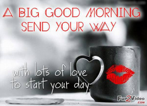 Big Good Morning Send Your Way With Lots Of Love To Start Your Day