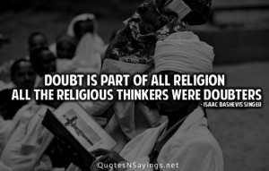 Doubt is part of all religion all the religious thinkers were doubters ...