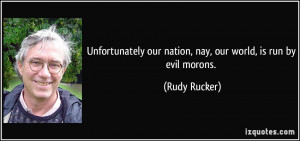 Unfortunately our nation, nay, our world, is run by evil morons ...