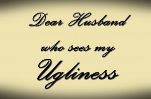 Dear Husband Who Sees My Ugliness…