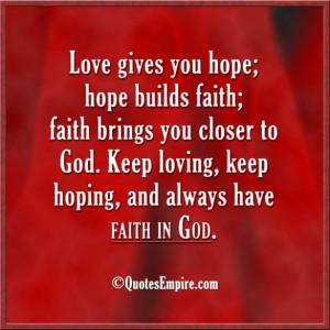 Love gives you hope; hope builds faith; faith brings you closer to God ...