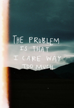 The problem is that I care way too much