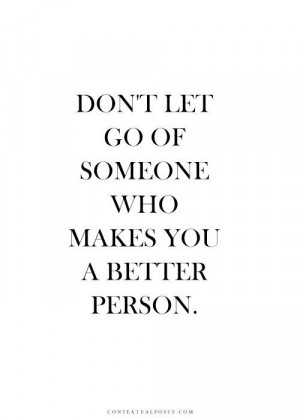 Don't Let Go Of Someone Who Makes You A Better Person.