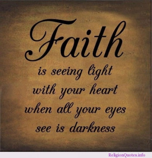 Faith is seeing light with your heart when all your eyes see is ...