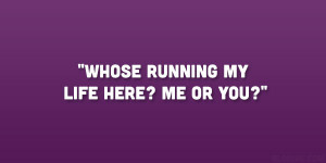 Whose running my life here? me or you?""