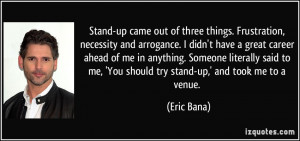 Stand-up came out of three things. Frustration, necessity and ...