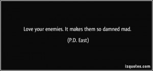 Love your enemies. It makes them so damned mad. - P.D. East