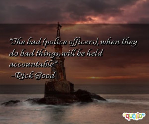 The bad ( police officers ), when they do bad things, will be held ...