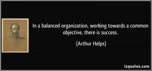 ... working towards a common objective, there is success. - Arthur Helps