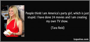 People think I am America's party girl, which is just stupid. I have ...
