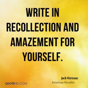 Jack Kerouac - Write in recollection and amazement for yourself.