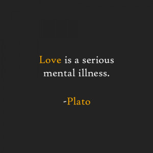 Love is a serious mental illness. -Plato
