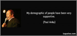 My demographic of people have been very supportive. - Paul Anka