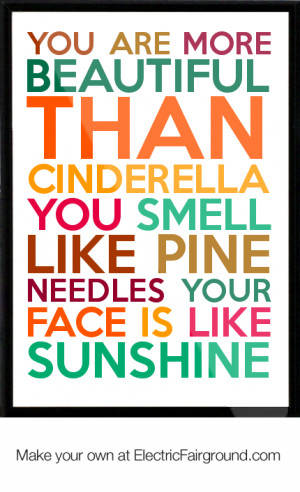 YOU ARE MORE BEAUTIFUL THAN CINDERELLA YOU SMELL LIKE PINE NEEDLES ...