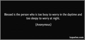 Blessed is the person who is too busy to worry in the daytime and too ...