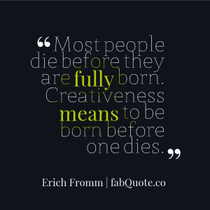 """Erich Fromm """"To be born before one dies"""" Quote"""