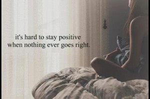 It's hard to stay positive when nothing ever goes right.