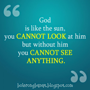 God is like the sun you cannot look at him but without him you cannot ...