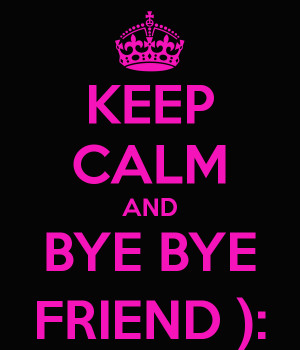 KEEP CALM AND BYE BYE FRIEND ):