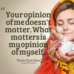 Quotes Picture: your opinion of me doesn't matter what matters is my ...