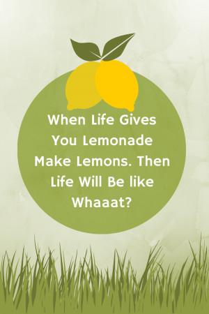 When Life Gives You Lemonade Make Lemons