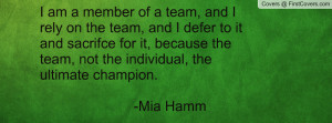 am a member of a team, and I rely on the team, and I defer to it and ...
