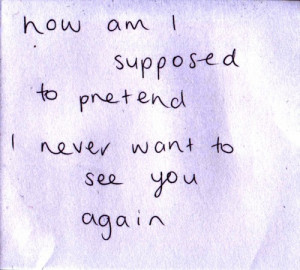 How am I supposed to pretend I never want to see you again.