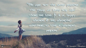 "... we, changing, continue to love a changed person."" ~W. Somerset"