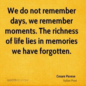 ... moments. The richness of life lies in memories we have forgotten