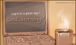 Log In to A Great Day! Good Morning! ~ Friendship Quote