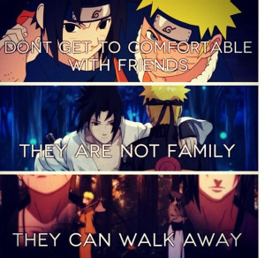 ... with friends. They're not family, they can walk away. - Naruto
