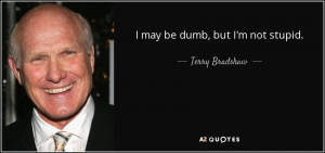 may be dumb, but I'm not stupid. - Terry Bradshaw