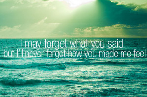 may forget what you said but I'll never forget how you made me ...