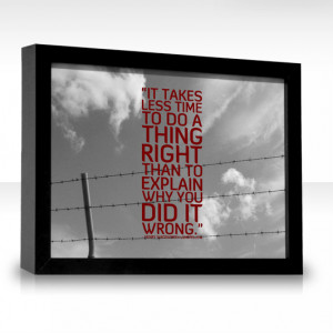 ... time to do a thing right than it does to explain why you did it wrong