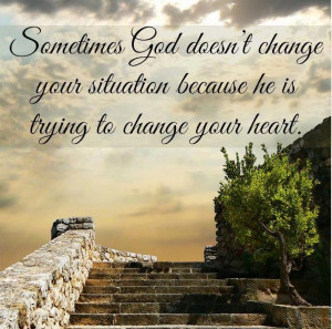 ... change your situation because He is trying to change your heart