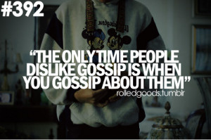 Quotes 135 The only time people dislike gossip is when you gossip