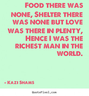 Food there was none, shelter there was none.. Kazi Shams love quote